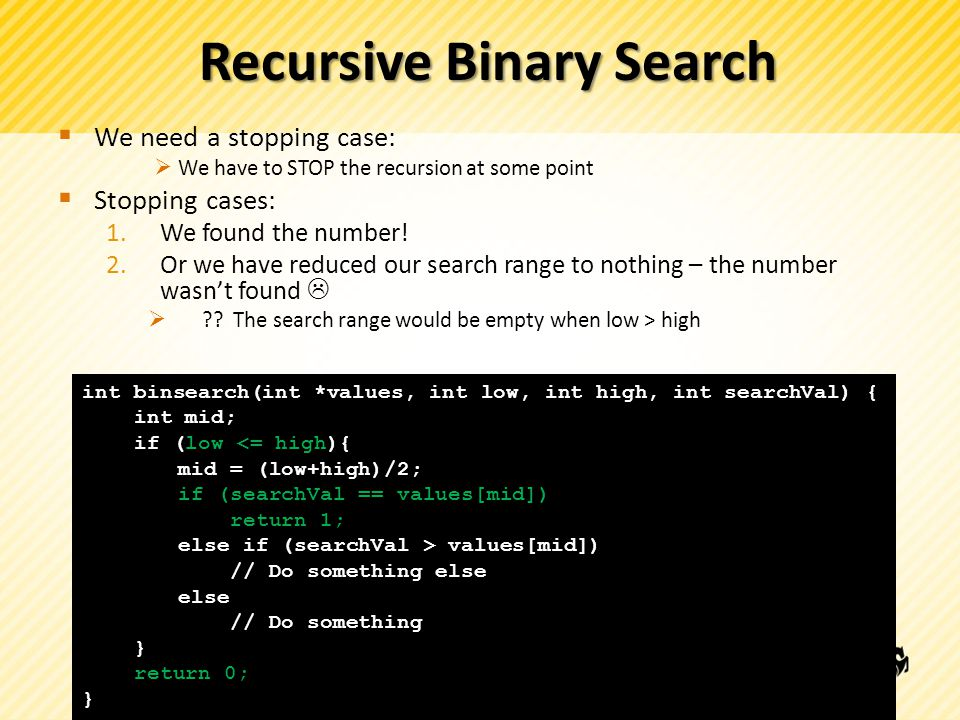 Recursive Binary Search int binsearch(int *values, int low, int high, int searchVal) { int mid; if (!terminating condition){ } return 0; }  We need a stopping case:  We have to STOP the recursion at some point  Stopping cases: 1.We found the number.