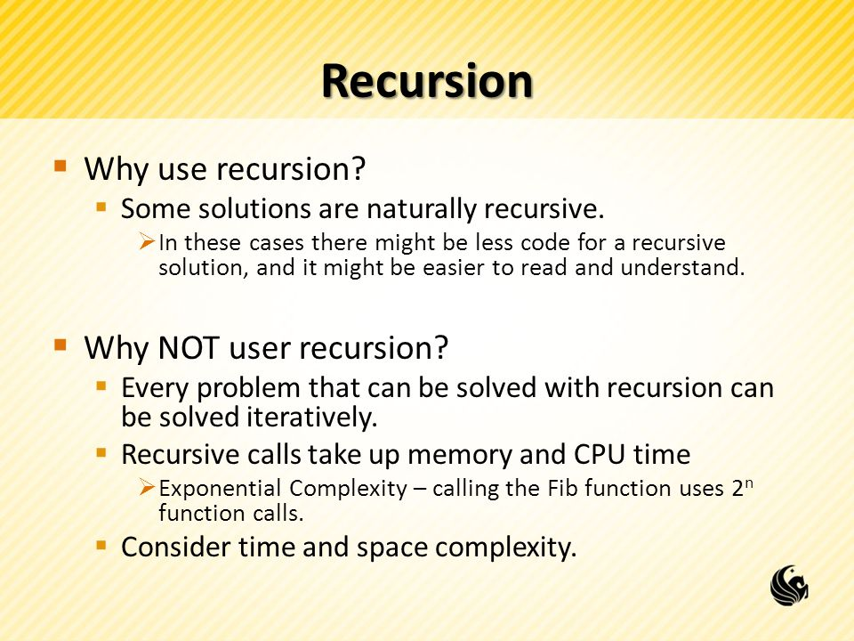 Recursion Example  Let's do another example problem – Fibonacci Sequence  1, 1, 2, 3, 5, 8, 13, 21, …  Let's create a function int Fib(int n)  we return the nth Fibonacci number  Fib(1) = 1, Fib(2) = 1, Fib(3) = 2, Fib(4) = 3, Fib(5) = 5, …  What would our base (or stopping) cases be?