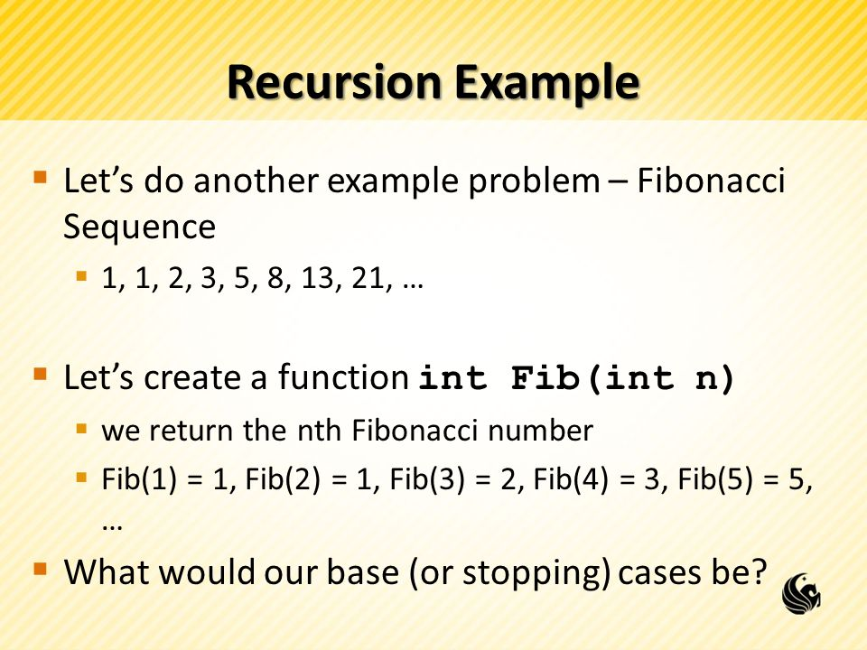 Recursion Example  Let's do another example problem – Fibonacci Sequence  1, 1, 2, 3, 5, 8, 13, 21, …  Let's create a function int Fib(int n)  we return the nth Fibonacci number  Fib(1) = 1, Fib(2) = 1, Fib(3) = 2, Fib(4) = 3, Fib(5) = 5, …  What would our base (or stopping) cases be