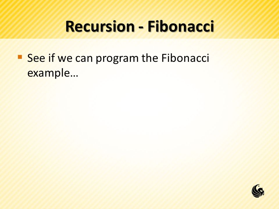 Recursion - Fibonacci  Let's say we called Fibo(5), we can visualize the calls to Fibo on the stack as a tree: Fibo(5) Fibo(4)Fibo(3) Fibo(2) Fibo(1) Fibo(2)Fibo(1)