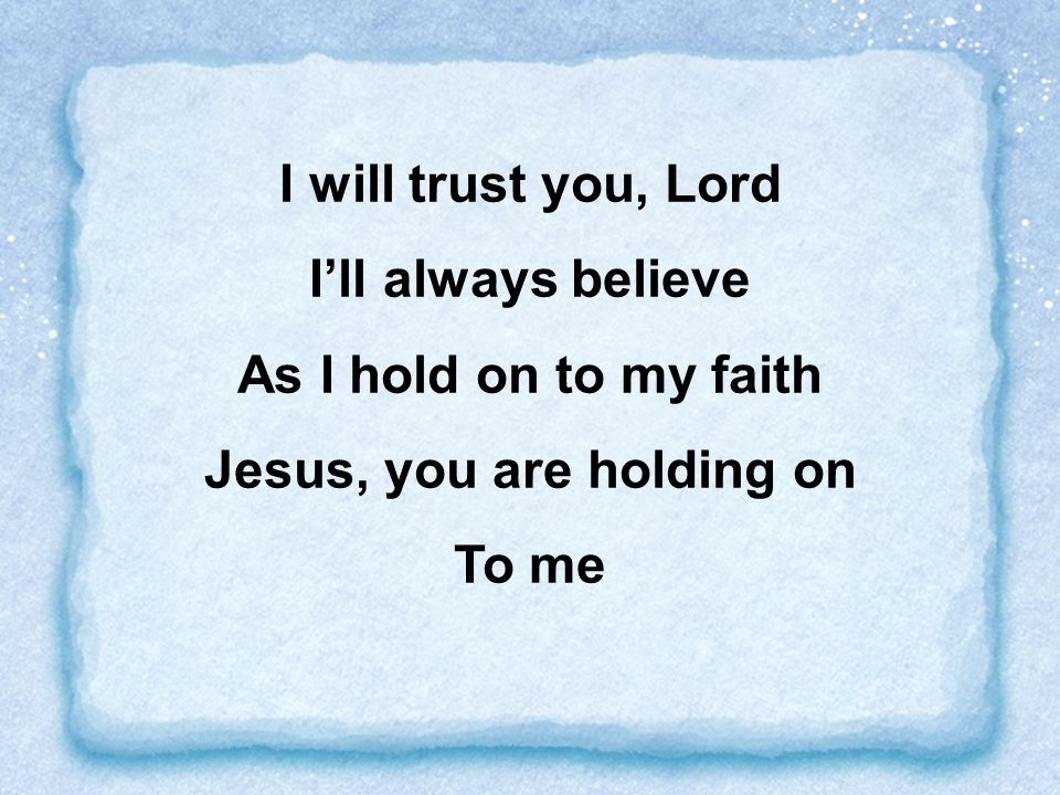 I will trust you, Lord I'll always believe As I hold on to my faith Jesus, you are holding on To me