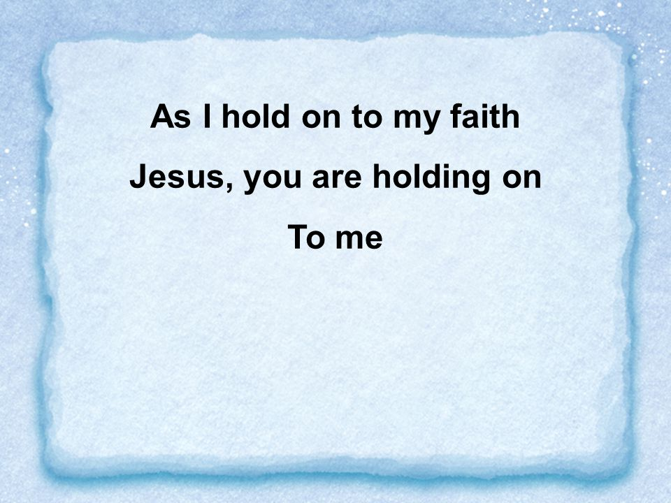 As I hold on to my faith Jesus, you are holding on To me