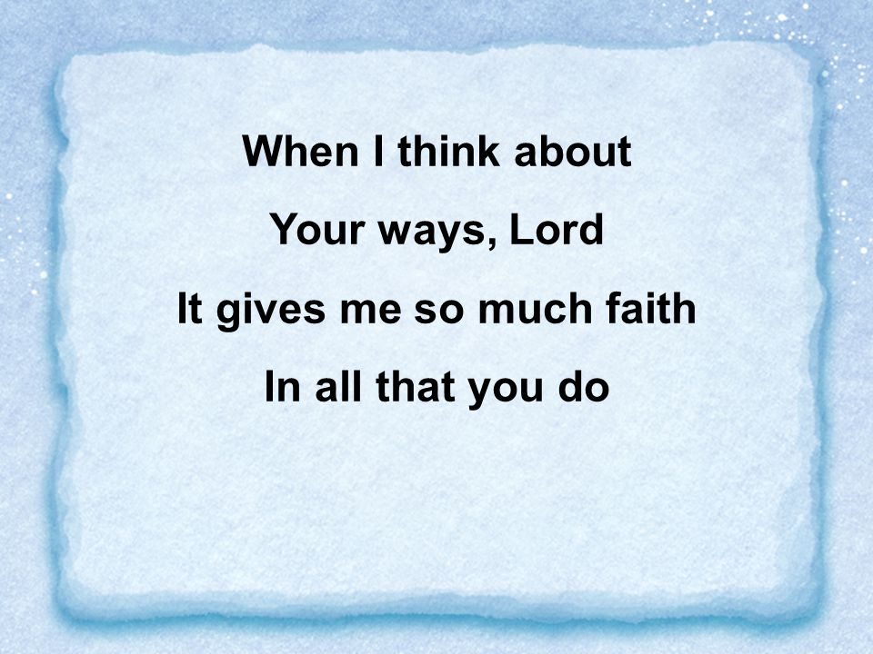 When I think about Your ways, Lord It gives me so much faith In all that you do