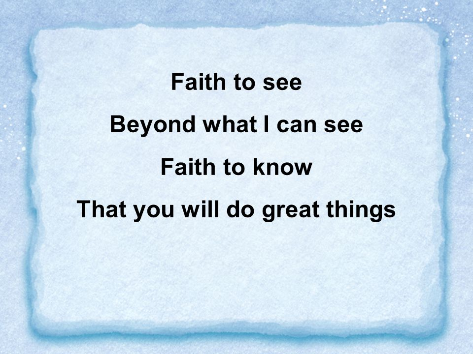 Faith to see Beyond what I can see Faith to know That you will do great things