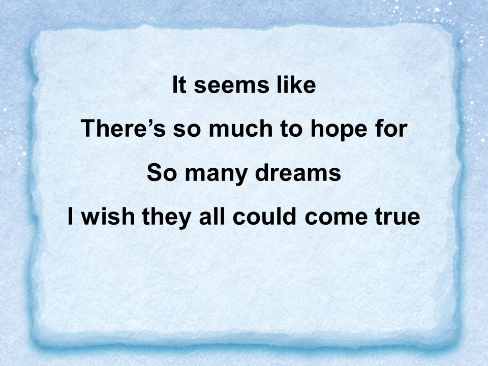 It seems like There's so much to hope for So many dreams I wish they all could come true