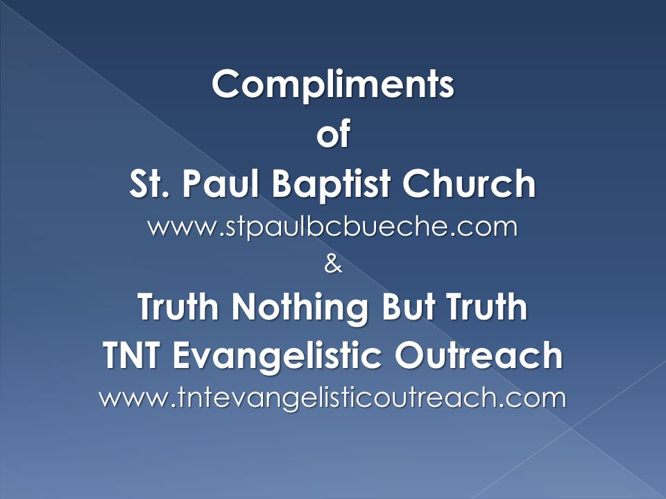 Complimentsof St. Paul Baptist Church www.stpaulbcbueche.com& Truth Nothing But Truth TNT Evangelistic Outreach www.tntevangelisticoutreach.com