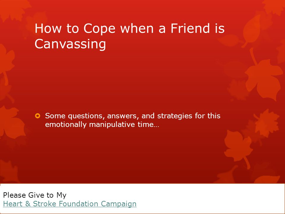 What Do I Do? My Friend is Canvassing for the Heart & Stroke Foundation A real short presentation by Tracey Gee Please Give to My Heart & Stroke Found