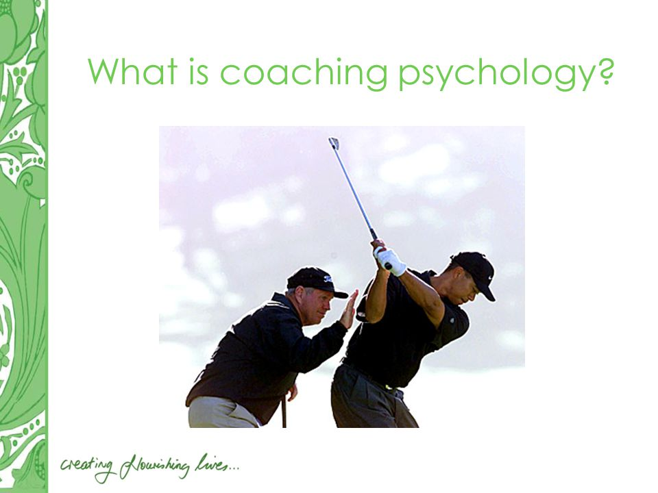 Coaching Psychology involves the application of the research, theory and practice of the behavioural science of psychology to the enhancement of life experience, work performance and personal growth of normal (ie non-clinical) populations Coaching Psychology Unit, University of Sydney