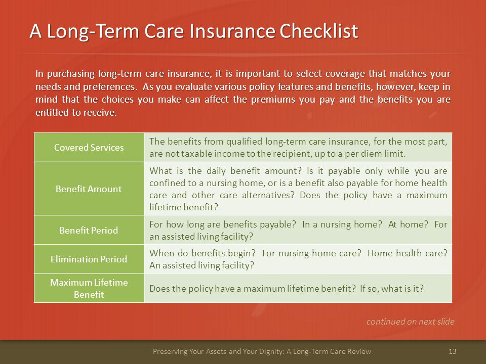 A Long-Term Care Insurance Checklist 13Preserving Your Assets and Your Dignity: A Long-Term Care Review continued on next slide Covered Services The benefits from qualified long-term care insurance, for the most part, are not taxable income to the recipient, up to a per diem limit.