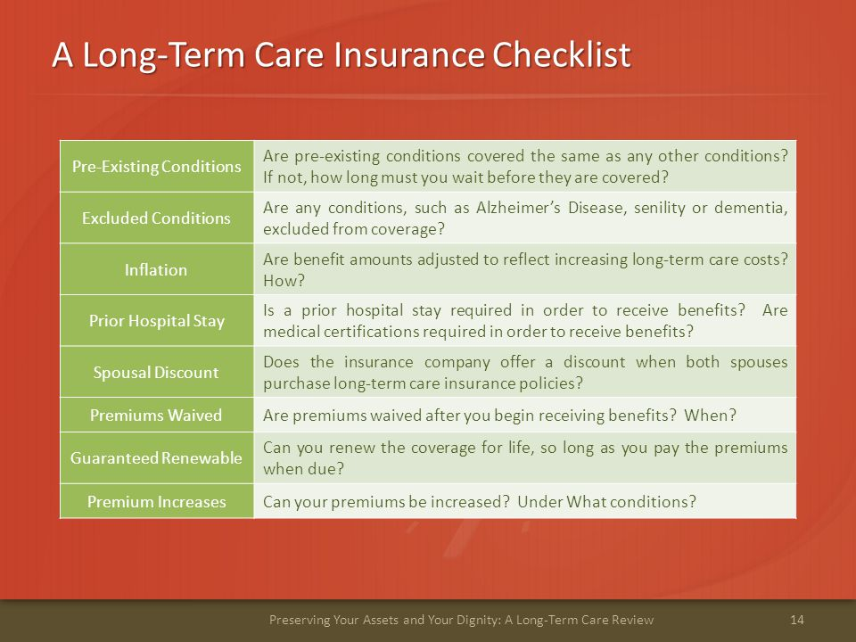 A Long-Term Care Insurance Checklist 14Preserving Your Assets and Your Dignity: A Long-Term Care Review Pre-Existing Conditions Are pre-existing conditions covered the same as any other conditions.