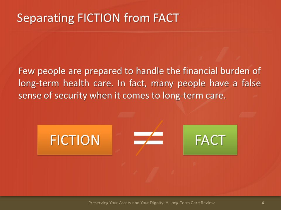 Separating FICTION from FACT 4Preserving Your Assets and Your Dignity: A Long-Term Care Review Few people are prepared to handle the financial burden