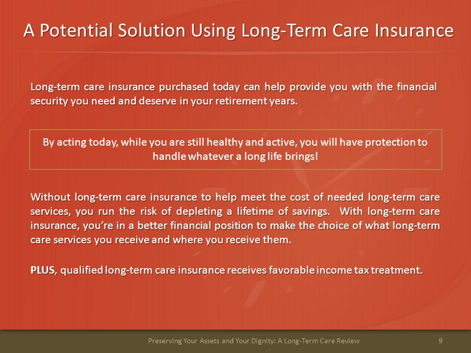 A Potential Solution Using Long-Term Care Insurance 9Preserving Your Assets and Your Dignity: A Long-Term Care Review Long-term care insurance purchased today can help provide you with the financial security you need and deserve in your retirement years.
