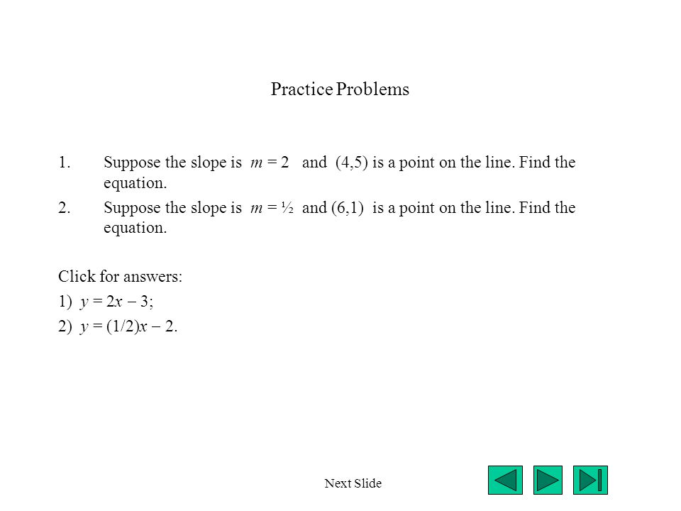 Practice Problems 1.Suppose the slope is m = 2 and (4,5) is a point on the line.