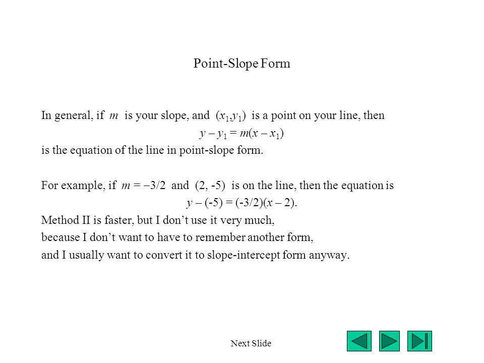 Point-Slope Form In general, if m is your slope, and (x 1,y 1 ) is a point on your line, then y – y 1 = m(x – x 1 ) is the equation of the line in point-slope form.