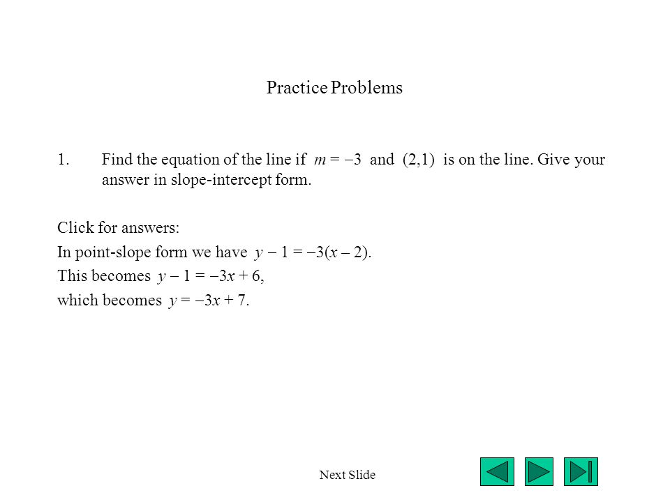 Practice Problems 1.Find the equation of the line if m =  3 and (2,1) is on the line.