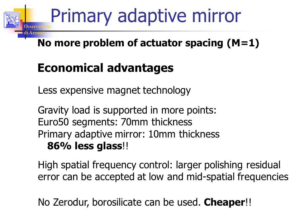 Osservatorio di Arcetri Primary adaptive mirror No more problem of actuator spacing (M=1) Economical advantages Less expensive magnet technology Gravity load is supported in more points: Euro50 segments: 70mm thickness Primary adaptive mirror: 10mm thickness 86% less glass!.
