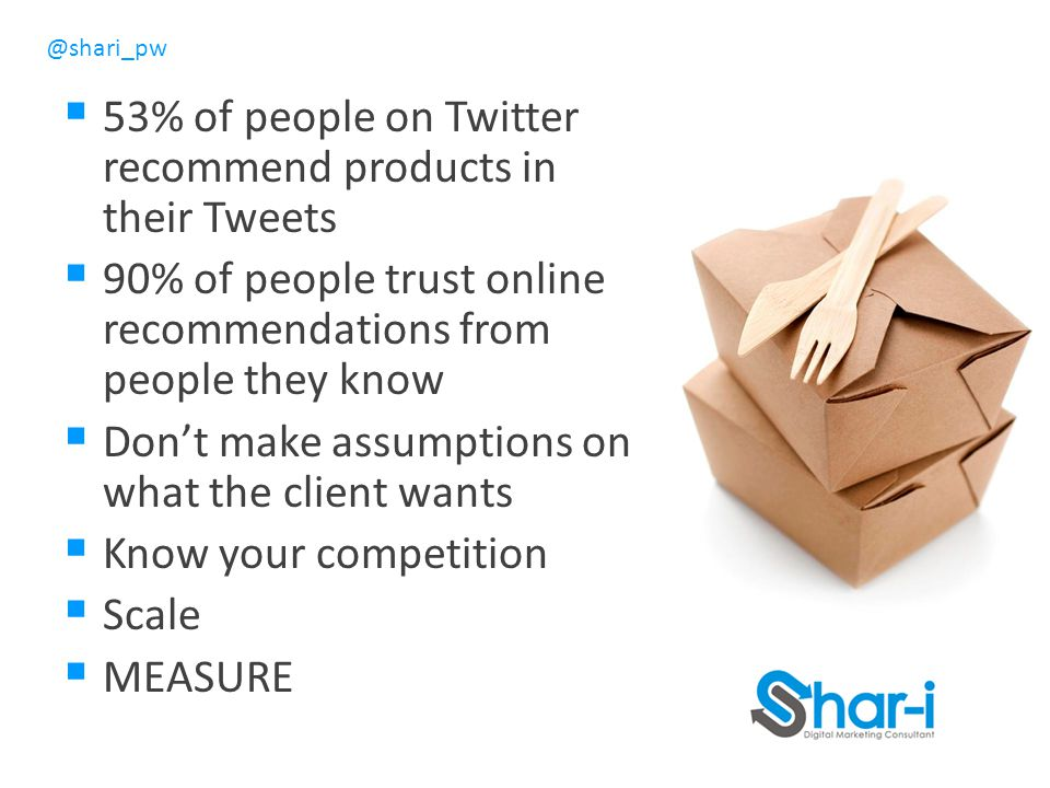 @shari_pw  53% of people on Twitter recommend products in their Tweets  90% of people trust online recommendations from people they know  Don't make assumptions on what the client wants  Know your competition  Scale  MEASURE