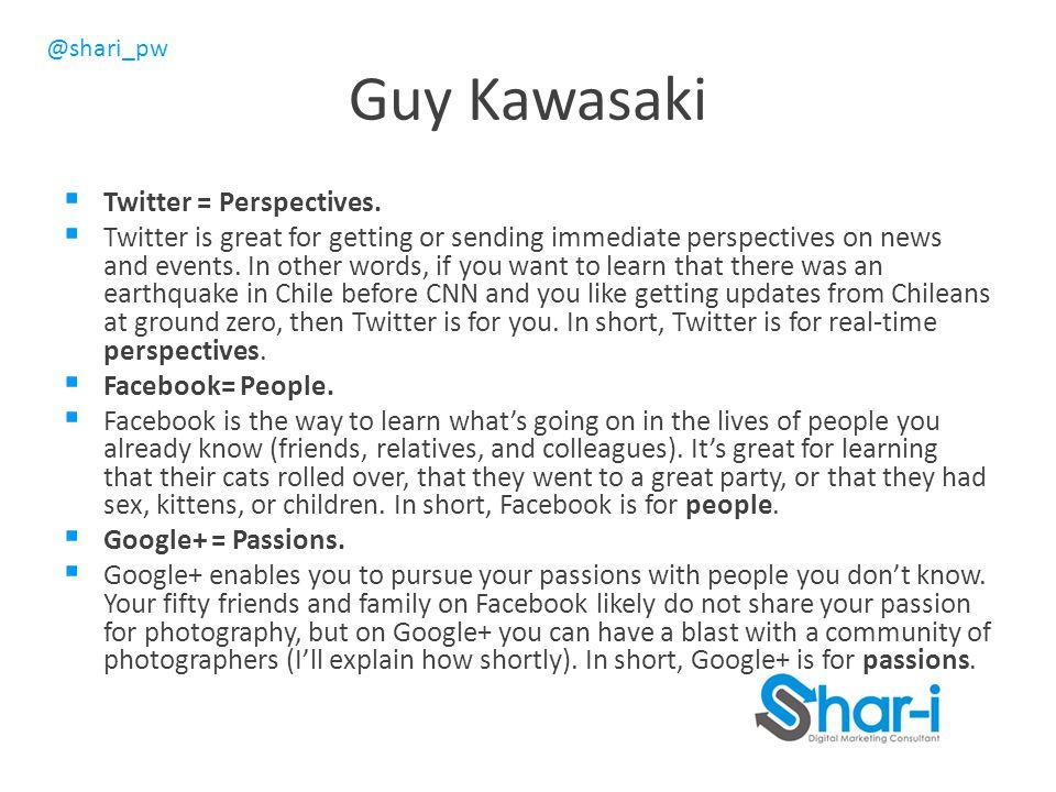 @shari_pw Guy Kawasaki  Twitter = Perspectives.