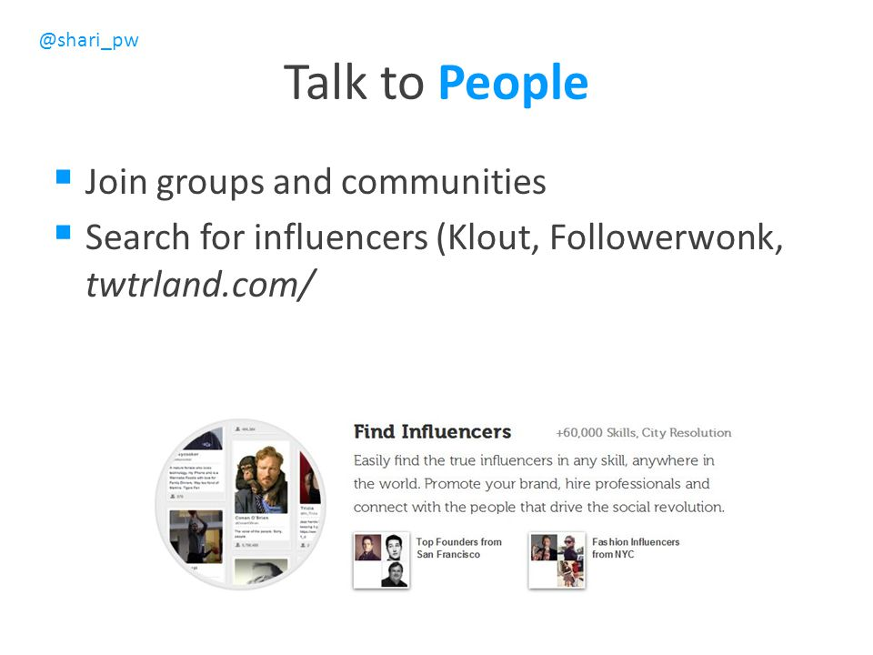 @shari_pw Talk to People  Join groups and communities  Search for influencers (Klout, Followerwonk, twtrland.com/
