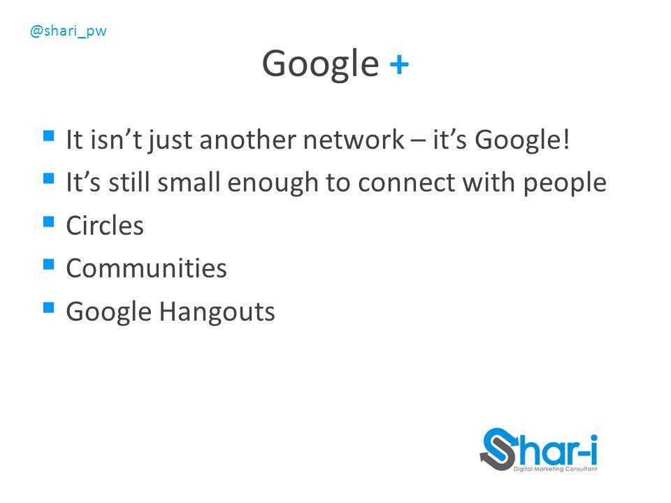 @shari_pw Google +  It isn't just another network – it's Google.
