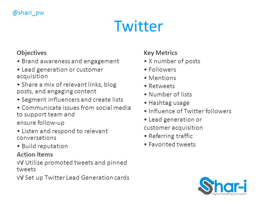 @shari_pw Twitter Objectives Brand awareness and engagement Lead generation or customer acquisition Share a mix of relevant links, blog posts, and engaging content Segment influencers and create lists Communicate issues from social media to support team and ensure follow-up Listen and respond to relevant conversations Build reputation Action Items √√ Utilize promoted tweets and pinned tweets √√ Set up Twitter Lead Generation cards Key Metrics X number of posts Followers Mentions Retweets Number of lists Hashtag usage Influence of Twitter followers Lead generation or customer acquisition Referring traffic Favorited tweets