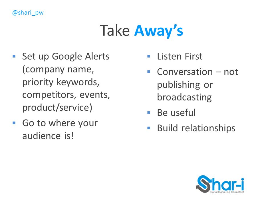@shari_pw Take Away's  Set up Google Alerts (company name, priority keywords, competitors, events, product/service)  Go to where your audience is.
