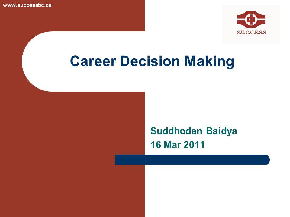 Career Decision Making Suddhodan Baidya 16 Mar 2011 www.successbc.ca
