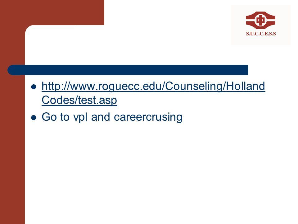 http://www.roguecc.edu/Counseling/Holland Codes/test.asp http://www.roguecc.edu/Counseling/Holland Codes/test.asp Go to vpl and careercrusing