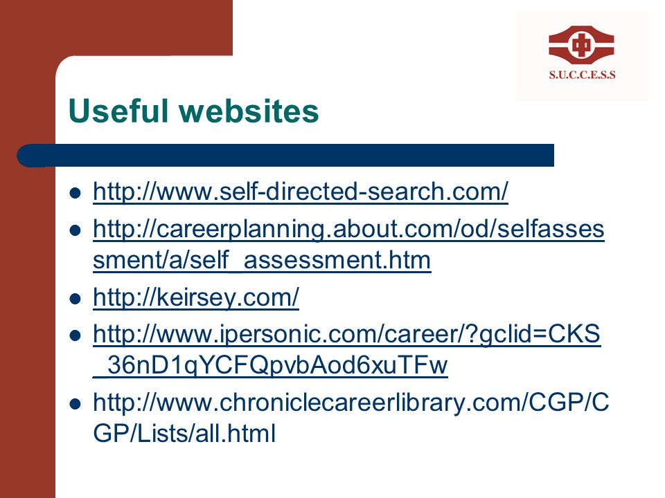 Useful websites http://www.self-directed-search.com/ http://careerplanning.about.com/od/selfasses sment/a/self_assessment.htm http://careerplanning.ab
