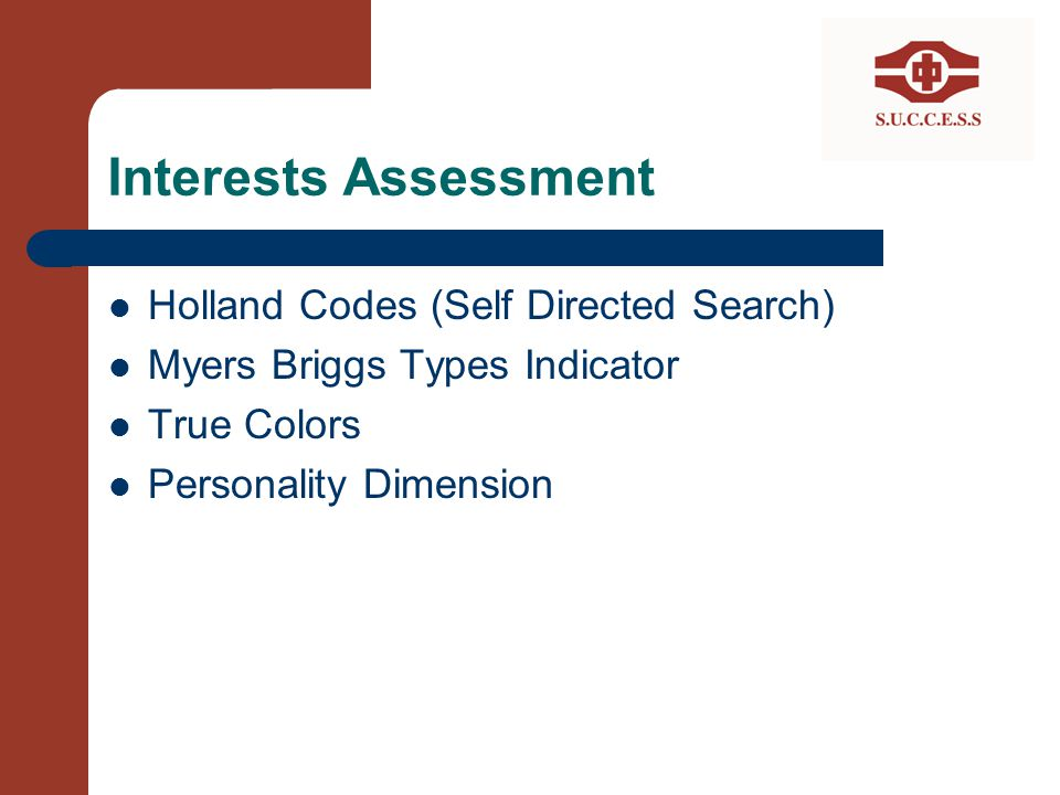 Interests Assessment Holland Codes (Self Directed Search) Myers Briggs Types Indicator True Colors Personality Dimension
