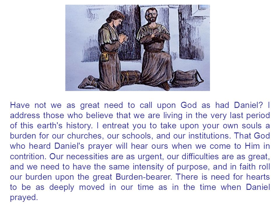 Have not we as great need to call upon God as had Daniel? I address those who believe that we are living in the very last period of this earth's histo