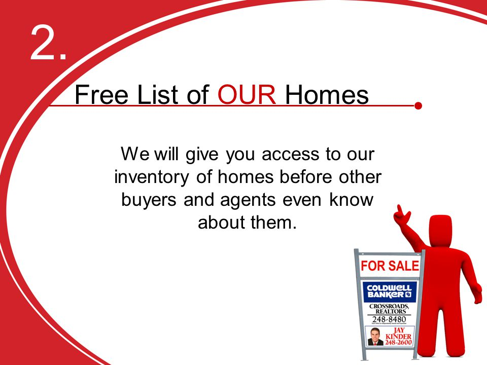 2. We will give you access to our inventory of homes before other buyers and agents even know about them. 11. Free List of OUR Homes