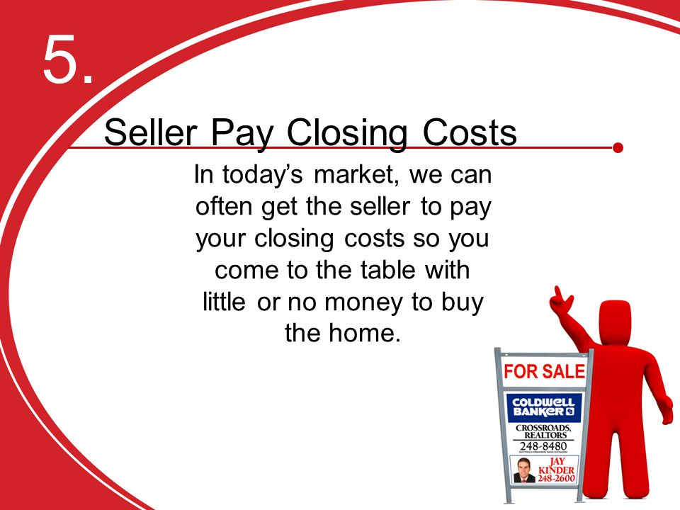 In today's market, we can often get the seller to pay your closing costs so you come to the table with little or no money to buy the home.