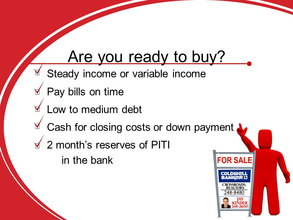 Steady income or variable income Pay bills on time Low to medium debt Cash for closing costs or down payment 2 month's reserves of PITI in the bank Are you ready to buy
