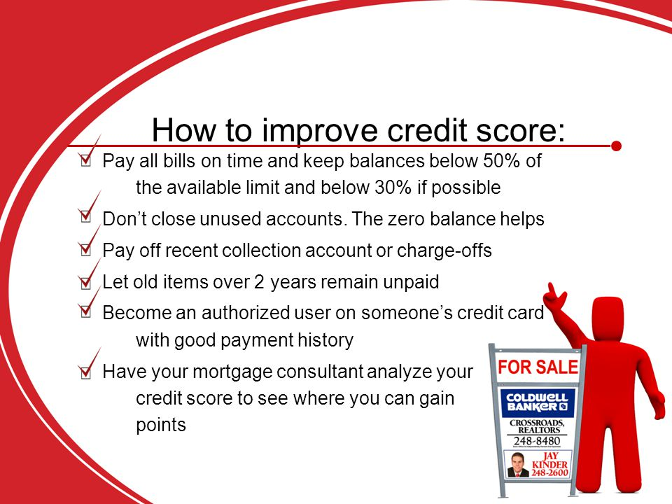 How to improve credit score: Pay all bills on time and keep balances below 50% of the available limit and below 30% if possible Don't close unused accounts.