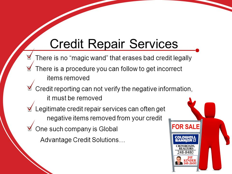 Credit Repair Services There is no magic wand that erases bad credit legally There is a procedure you can follow to get incorrect items removed Credit reporting can not verify the negative information, it must be removed Legitimate credit repair services can often get negative items removed from your credit One such company is Global Advantage Credit Solutions… Advantage Credit Solutions…
