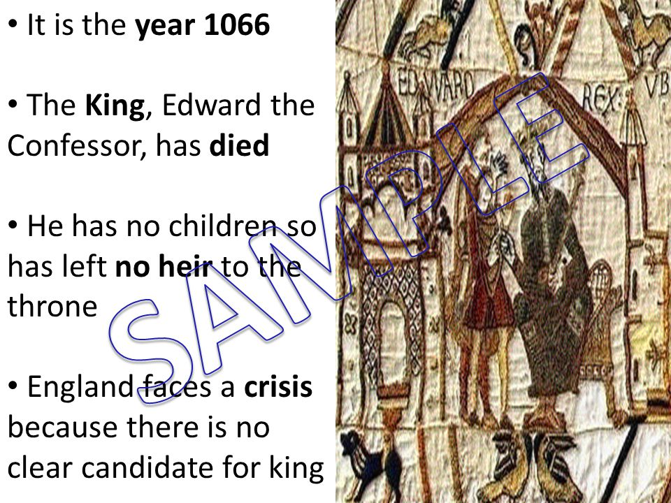 It is the year 1066 The King, Edward the Confessor, has died He has no children so has left no heir to the throne England faces a crisis because there is no clear candidate for king