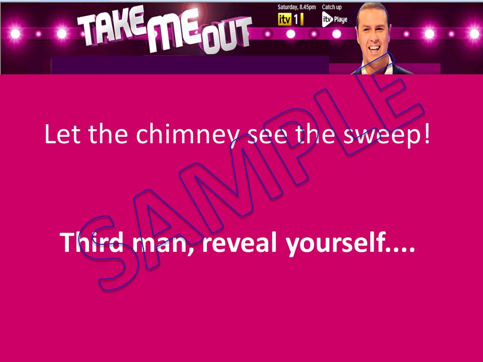 Let the chimney see the sweep! Third man, reveal yourself....