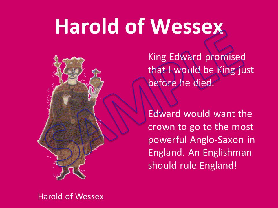 Harold of Wessex King Edward promised that I would be King just before he died.