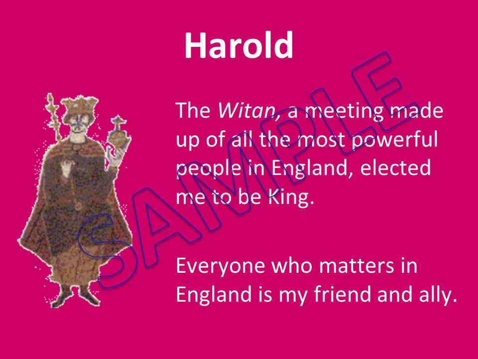 Harold The Witan, a meeting made up of all the most powerful people in England, elected me to be King.