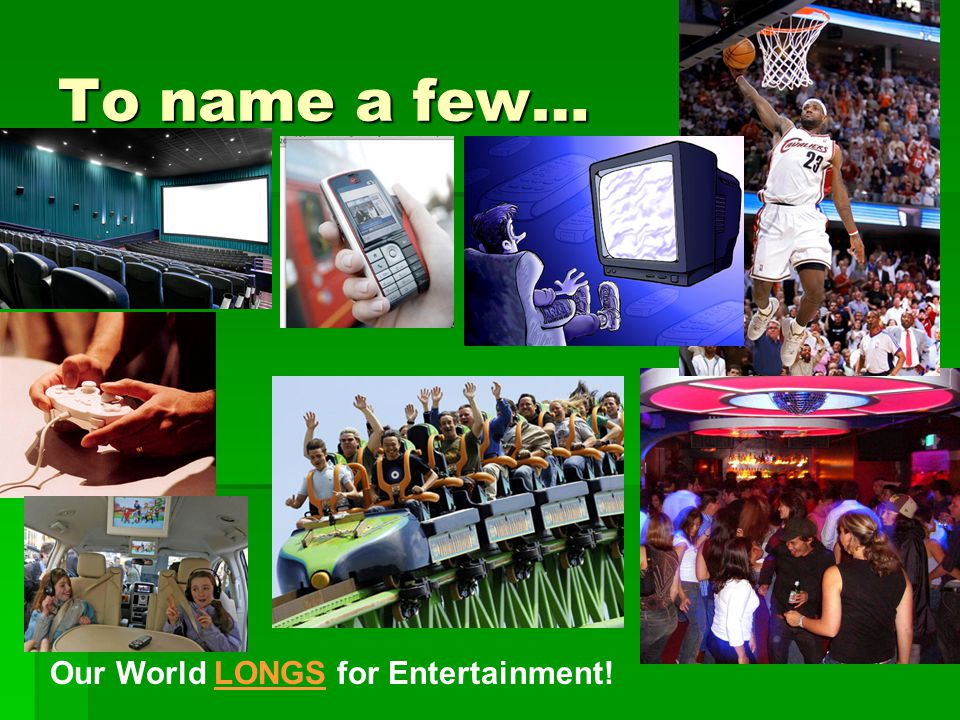 To name a few… Our World LONGS for Entertainment!