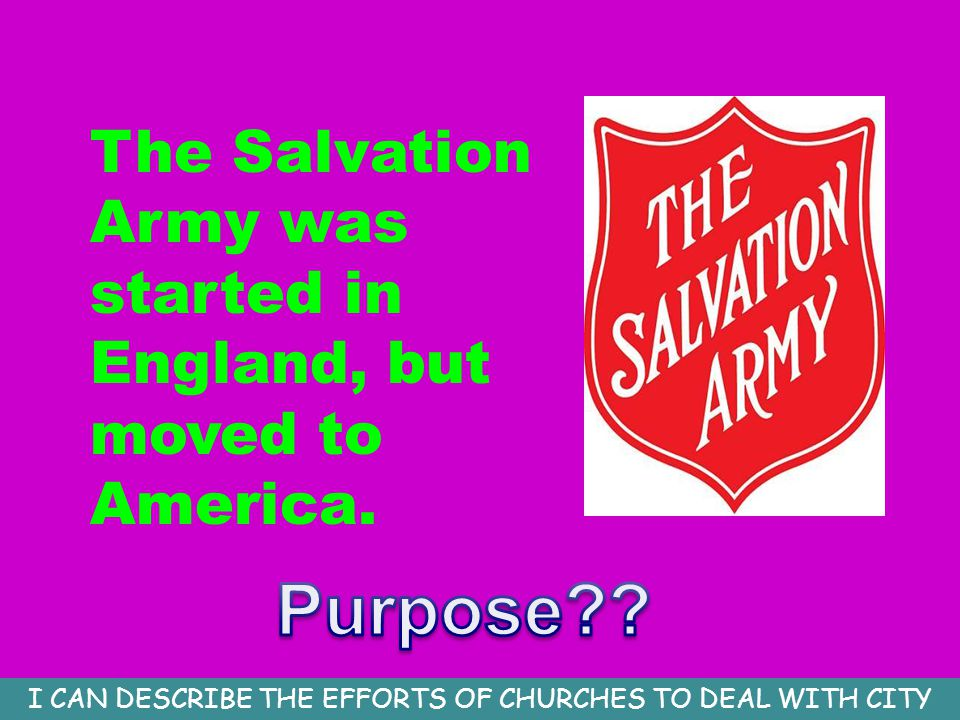 The Salvation Army was started in England, but moved to America. I CAN DESCRIBE THE EFFORTS OF CHURCHES TO DEAL WITH CITY PROBLEMS