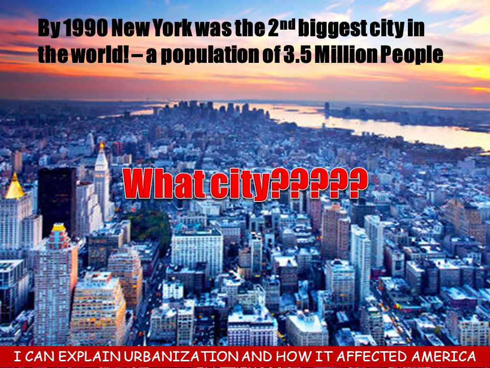 By 1990 New York was the 2 nd biggest city in the world! – a population of 3.5 Million People I CAN EXPLAIN URBANIZATION AND HOW IT AFFECTED AMERICA I