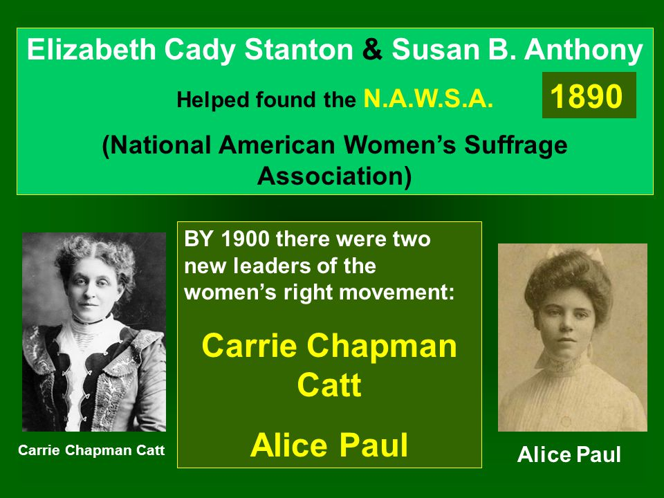 Elizabeth Cady Stanton & Susan B. Anthony Helped found the N.A.W.S.A. (National American Women's Suffrage Association) 1890 BY 1900 there were two new