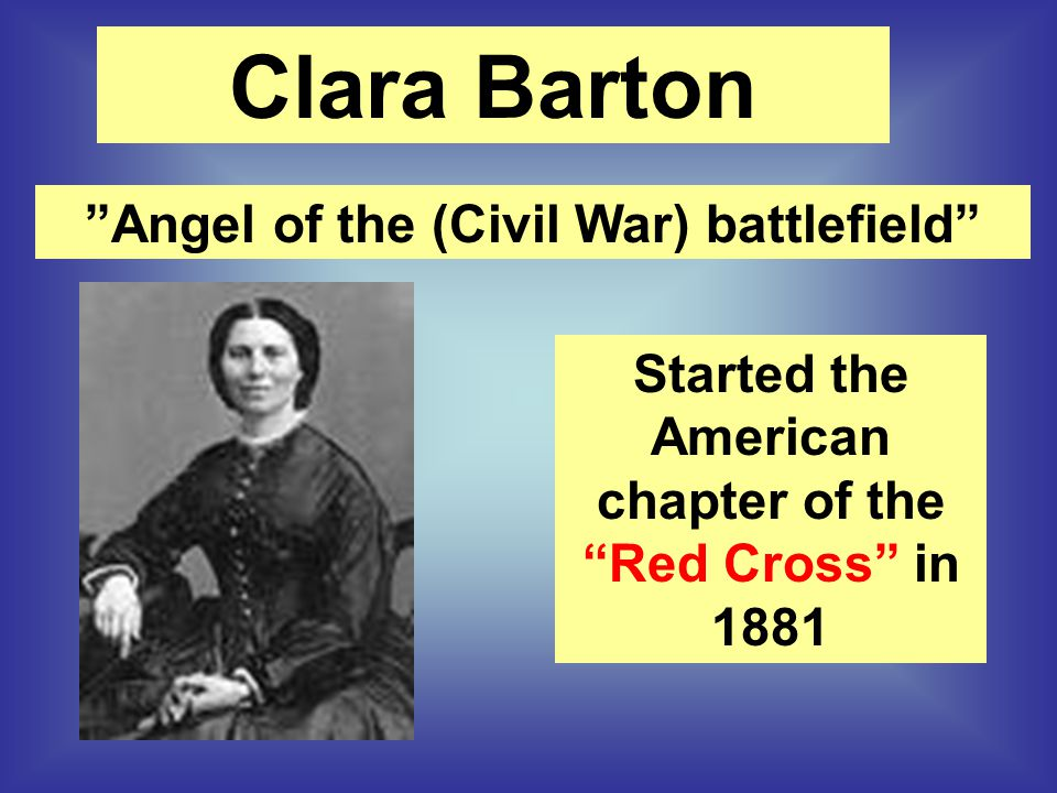 """Angel of the (Civil War) battlefield"" Started the American chapter of the ""Red Cross"" in 1881 Clara Barton"