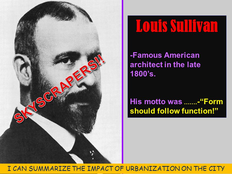"Louis Sullivan -Famous American architect in the late 1800's. His motto was ……. -""Form should follow function!"" I CAN SUMMARIZE THE IMPACT OF URBANIZA"