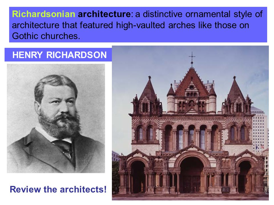 HENRY RICHARDSON Richardsonian architecture: a distinctive ornamental style of architecture that featured high-vaulted arches like those on Gothic chu