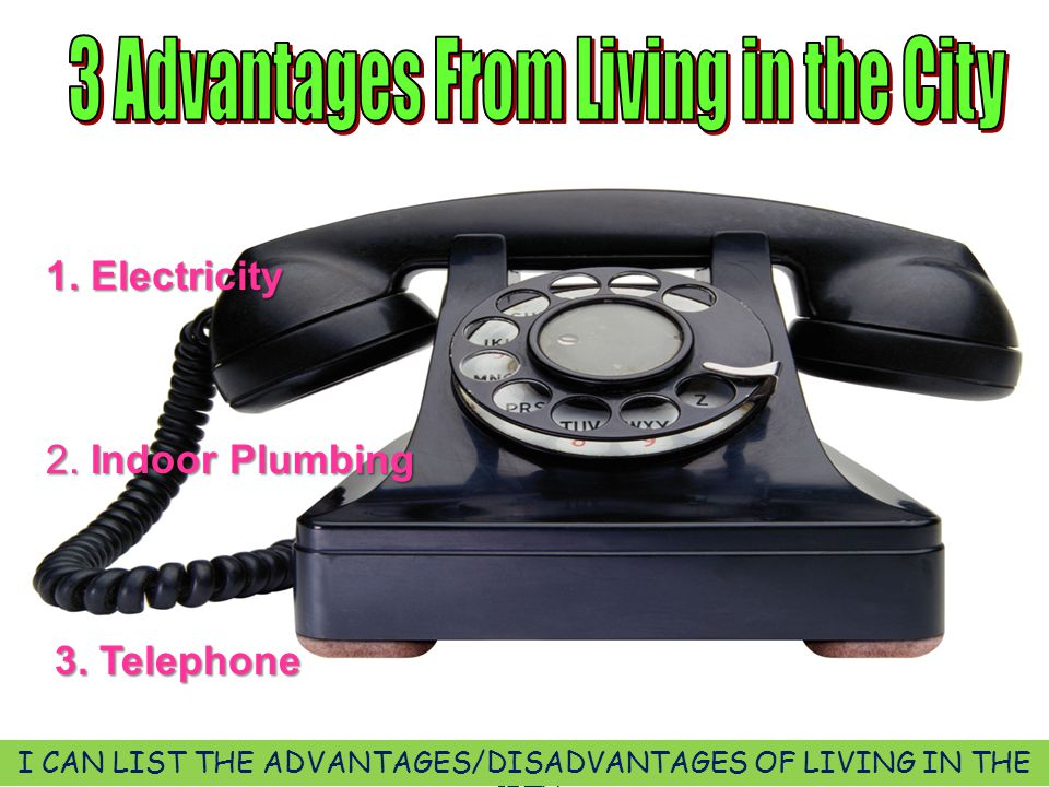 1. Electricity 2. Indoor Plumbing 3. Telephone I CAN LIST THE ADVANTAGES/DISADVANTAGES OF LIVING IN THE CITY