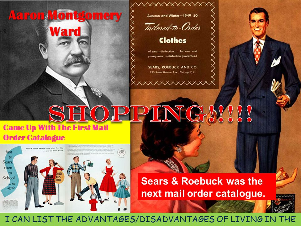 Aaron Montgomery Ward Came Up With The First Mail Order Catalogue Sears & Roebuck was the next mail order catalogue. I CAN LIST THE ADVANTAGES/DISADVA