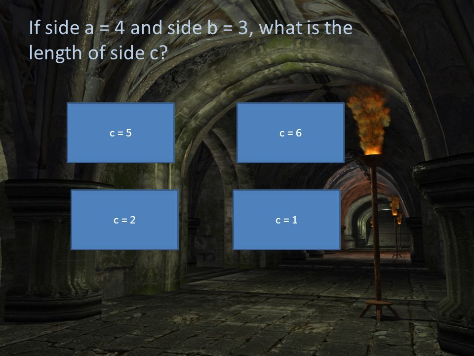 If side a = 4 and side b = 3, what is the length of side c? c = 5 c = 2 c = 6 c = 1